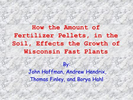 How the Amount of Fertilizer Pellets, in the Soil, Effects the Growth of Wisconsin Fast Plants By: John Hoffman, Andrew Hendrix, John Hoffman, Andrew.