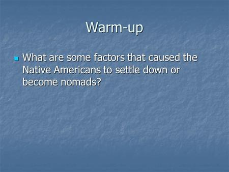 Warm-up What are some factors that caused the Native Americans to settle down or become nomads? What are some factors that caused the Native Americans.