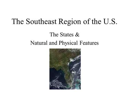 The Southeast Region of the U.S. The States & Natural and Physical Features.