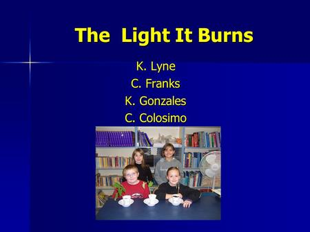 The Light It Burns K. Lyne C. Franks K. Gonzales C. Colosimo.
