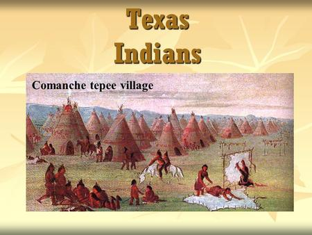 Texas Indians Comanche tepee village. The Gulf Coast Culture Area Karankawas - lived in the area of Galveston to Corpus Christi. Karankawas - lived in.