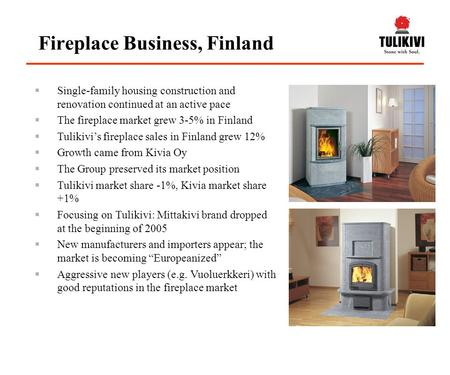  Single-family housing construction and renovation continued at an active pace  The fireplace market grew 3-5% in Finland  Tulikivi's fireplace sales.
