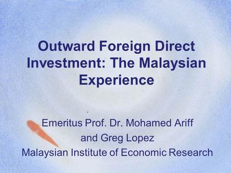 Outward Foreign Direct Investment: The Malaysian Experience Emeritus Prof. Dr. Mohamed Ariff and Greg Lopez Malaysian Institute of Economic Research.