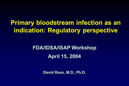 Primary bloodstream infection as an indication: Regulatory perspective FDA/IDSA/ISAP Workshop April 15, 2004 David Ross, M.D., Ph.D.