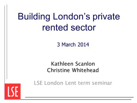 Building London's private rented sector 3 March 2014 Kathleen Scanlon Christine Whitehead LSE London Lent term seminar.