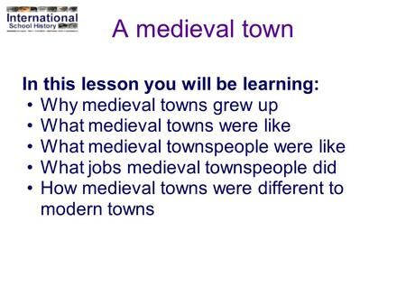 A medieval town In this lesson you will be learning: Why medieval towns grew up What medieval towns were like What medieval townspeople were like What.