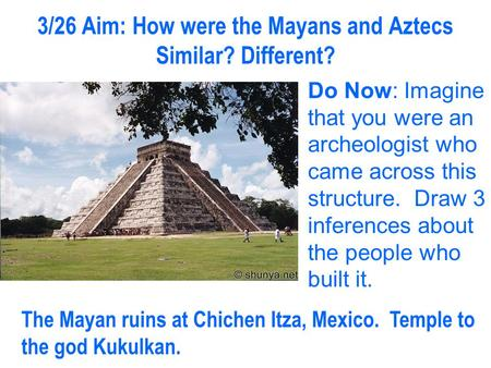 3/26 Aim: How were the Mayans and Aztecs Similar? Different?