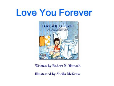 Love You Forever Written by Robert N. Munsch Illustrated by Sheila McGraw.