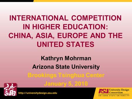 INTERNATIONAL COMPETITION IN HIGHER EDUCATION: CHINA, ASIA, EUROPE AND THE UNITED STATES Kathryn Mohrman Arizona State University Brookings Tsinghua Center.