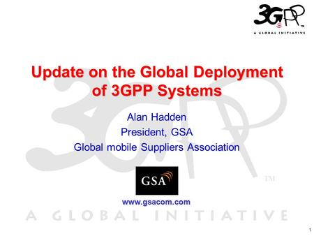 1 Update on the Global Deployment of 3GPP Systems Alan Hadden President, GSA Global mobile Suppliers Association www.gsacom.com.