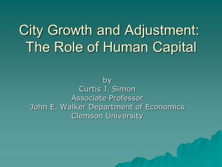 City Growth and Adjustment: The Role of Human Capital by Curtis J. Simon Associate Professor John E. Walker Department of Economics Clemson University.