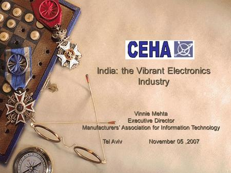 1 India: the Vibrant Electronics Industry Vinnie Mehta Executive Director Manufacturers' Association for Information Technology Tel AvivNovember 05,2007.
