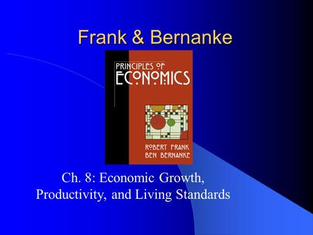 Frank & Bernanke Ch. 8: Economic Growth, Productivity, and Living Standards.