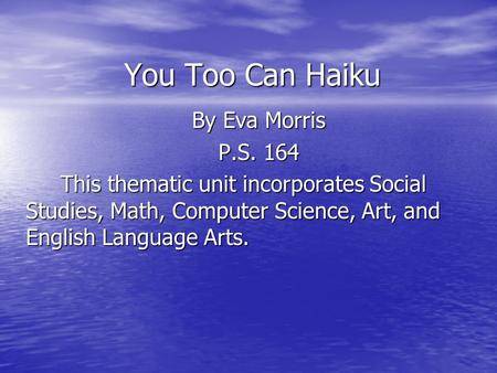 You Too Can Haiku By Eva Morris P.S. 164 This thematic unit incorporates Social Studies, Math, Computer Science, Art, and English Language Arts. This thematic.