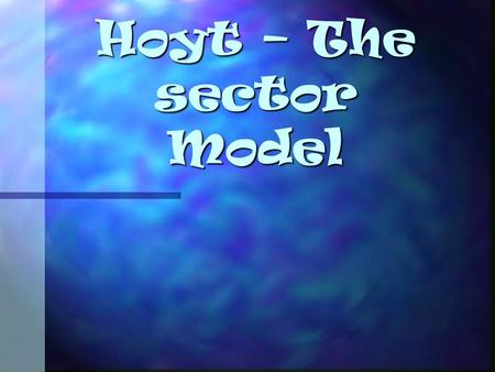 Hoyt – The sector Model. What is the Hoyt sector model? Hoyt proposed the idea that towns grew as sectors or wedges. Hoyt proposed the idea that towns.