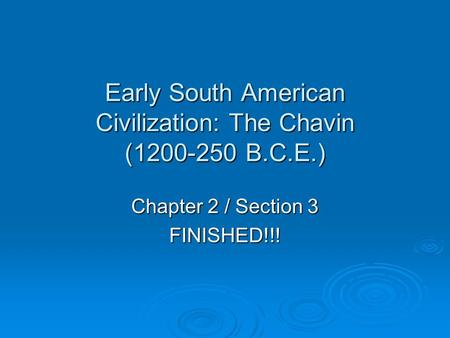 Early South American Civilization: The Chavin (1200-250 B.C.E.) Chapter 2 / Section 3 FINISHED!!!