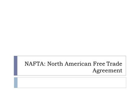 NAFTA: North American Free Trade Agreement. What is NAFTA?  NAFTA: North American Free Trade Agreement.  Became law on January 1, 1994.  Broke down.