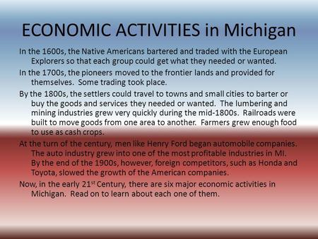 ECONOMIC ACTIVITIES in Michigan In the 1600s, the Native Americans bartered and traded with the European Explorers so that each group could get what they.
