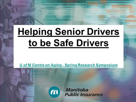 Helping Senior Drivers to be Safe Drivers U of M Centre on Aging - Spring Research Symposium.