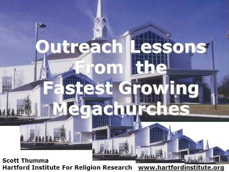 Outreach Lessons From the Fastest Growing Megachurches Scott Thumma Hartford Institute For Religion Research www.hartfordinstitute.org.