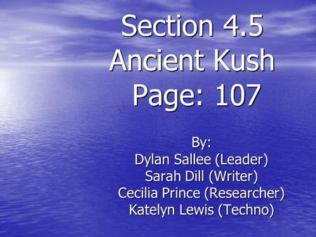 Section 4.5 Ancient Kush Page: 107 By: Dylan Sallee (Leader) Sarah Dill (Writer) Cecilia Prince (Researcher) Katelyn Lewis (Techno)