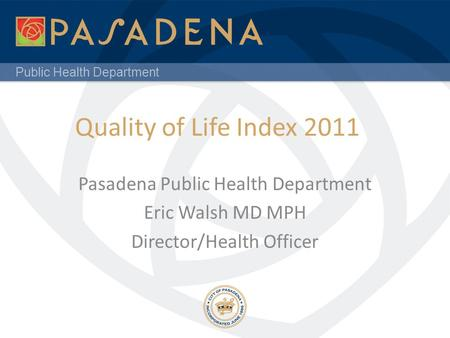 Public Health Department Quality of Life Index 2011 Pasadena Public Health Department Eric Walsh MD MPH Director/Health Officer.