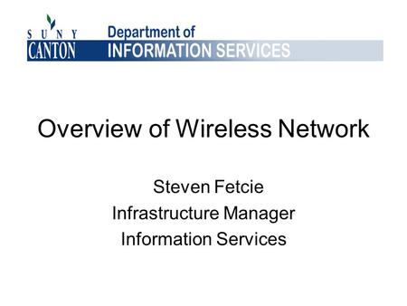 Overview of Wireless Network Steven Fetcie Infrastructure Manager Information Services.