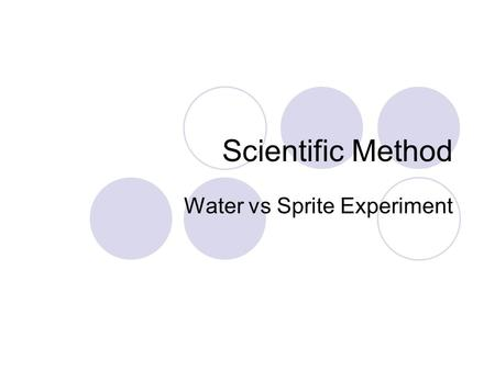Scientific Method Water vs Sprite Experiment. Steps of the scientific method Observe: the environment Question: Recognize there is a problem and state.