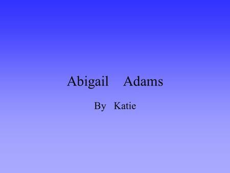 Abigail Adams By Katie. All about Abby Abigail Adams grew up in a big house with two sisters one named Mary and the other named Betsy. When she grew up.