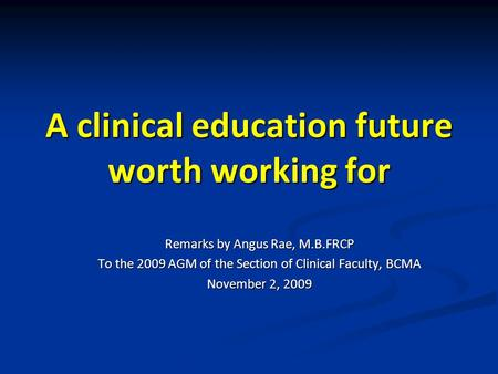 A clinical education future worth working for Remarks by Angus Rae, M.B.FRCP To the 2009 AGM of the Section of Clinical Faculty, BCMA November 2, 2009.