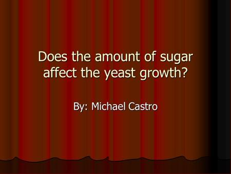 Does the amount of sugar affect the yeast growth? By: Michael Castro.