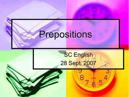 Prepositions SC English 28 Sept. 2007. Prepositions Prepositions connect their objects (a noun or pronoun) to some other word in the sentence. Prepositions.