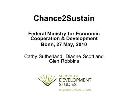 Chance2Sustain Federal Ministry for Economic Cooperation & Development Bonn, 27 May, 2010 Cathy Sutherland, Dianne Scott and Glen Robbins.