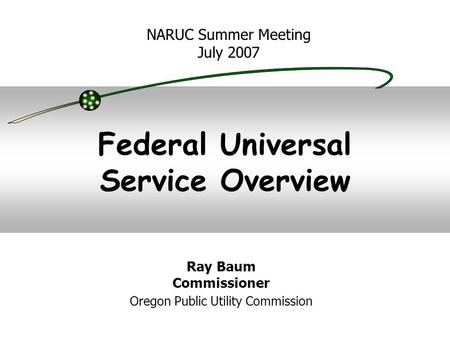 Federal Universal Service Overview NARUC Summer Meeting July 2007 Ray Baum Commissioner Oregon Public Utility Commission.