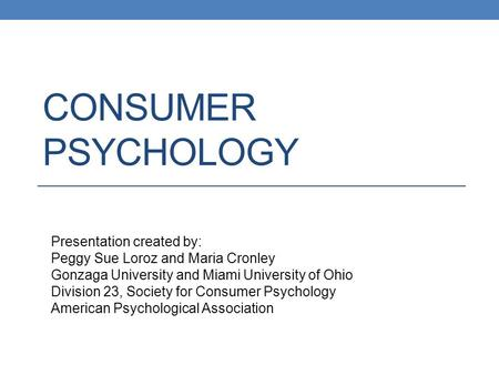 CONSUMER PSYCHOLOGY Presentation created by: Peggy Sue Loroz and Maria Cronley Gonzaga University and Miami University of Ohio Division 23, Society for.