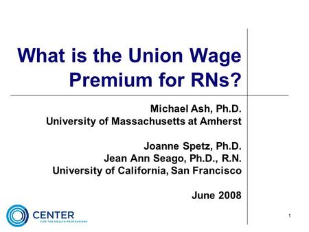 1 What is the Union Wage Premium for RNs? Michael Ash, Ph.D. University of Massachusetts at Amherst Joanne Spetz, Ph.D. Jean Ann Seago, Ph.D., R.N. University.