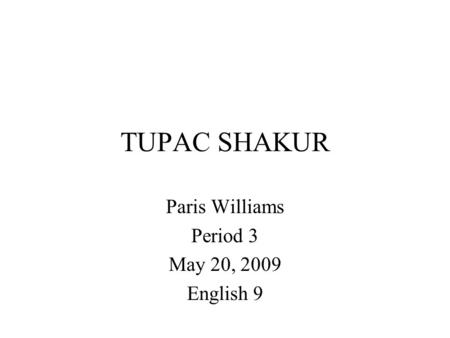 TUPAC SHAKUR Paris Williams Period 3 May 20, 2009 English 9.