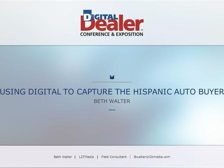 USING DIGITAL TO CAPTURE THE HISPANIC AUTO BUYER BETH WALTER Beth Walter | L2TMedia | Field Consultant |
