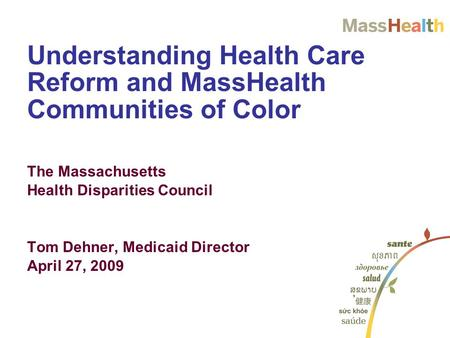 Understanding Health Care Reform and MassHealth Communities of Color The Massachusetts Health Disparities Council Tom Dehner, Medicaid Director April 27,