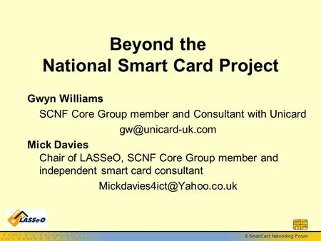 © SmartCard Networking Forum Beyond the National Smart Card Project Gwyn Williams SCNF Core Group member and Consultant with Unicard