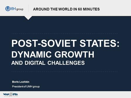POST-SOVIET STATES: DYNAMIC GROWTH AND DIGITAL CHALLENGES AROUND THE WORLD IN 60 MINUTES Boris Lozhkin President of UMH group.