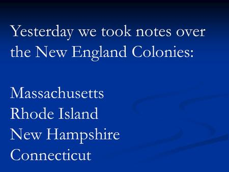 Yesterday we took notes over the New England Colonies: Massachusetts Rhode Island New Hampshire Connecticut.