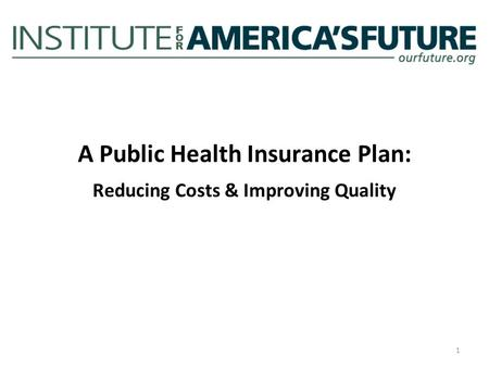 A Public Health Insurance Plan: Reducing Costs & Improving Quality 1.