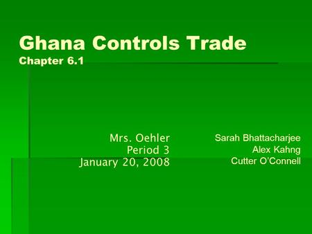 Ghana Controls Trade Chapter 6.1 Sarah Bhattacharjee Alex Kahng Cutter O'Connell Mrs. Oehler Period 3 January 20, 2008.