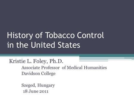 History of Tobacco Control in the United States Kristie L. Foley, Ph.D. Associate Professor of Medical Humanities Davidson College Szeged, Hungary 18 June.