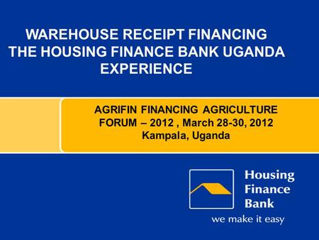 WAREHOUSE RECEIPT FINANCING THE HOUSING FINANCE BANK UGANDA EXPERIENCE AGRIFIN FINANCING AGRICULTURE FORUM – 2012, March 28-30, 2012 Kampala, Uganda.