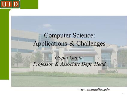 1 Computer Science: Applications & Challenges Gopal Gupta, Professor & Associate Dept. Head www.cs.utdallas.edu.