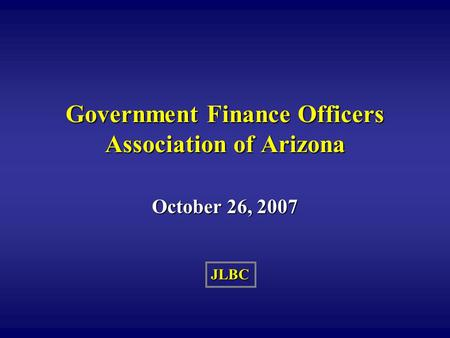 JLBC Government Finance Officers Association of Arizona October 26, 2007.