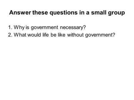 Answer these questions in a small group 1. Why is government necessary? 2. What would life be like without government?