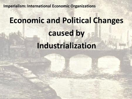 Economic and Political Changes caused by Industrialization